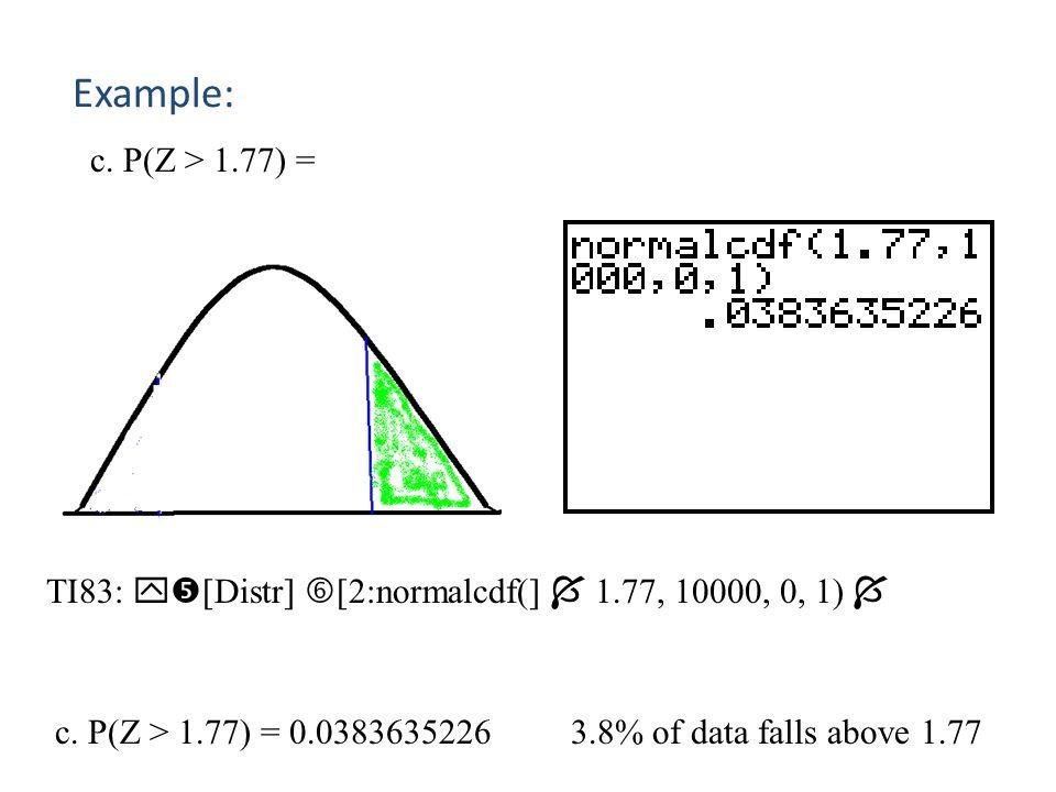 Example: c. P(Z > 1.77) = TI83: [Distr] [2:normalcdf(]  1.77, 10000, 0, 1) 